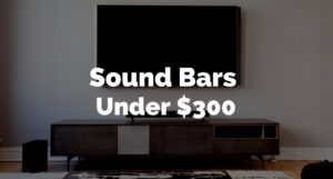 6 Best Soundbars Under $300 – Detailed Reviews (2017)